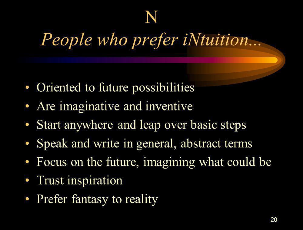 20 N People who prefer iNtuition... Oriented to future possibilities Are imaginative and inventive Start anywhere and leap over basic steps Speak and