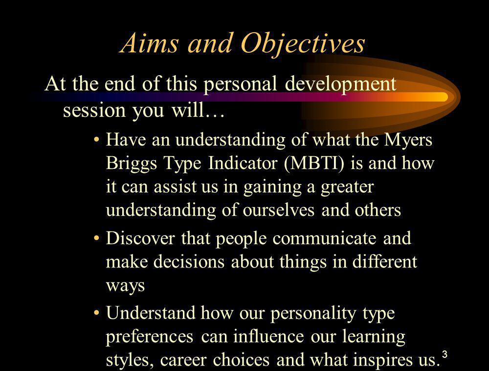 3 Aims and Objectives At the end of this personal development session you will… Have an understanding of what the Myers Briggs Type Indicator (MBTI) i