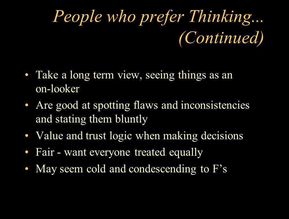 People who prefer Thinking... (Continued) Take a long term view, seeing things as an on-looker Are good at spotting flaws and inconsistencies and stat