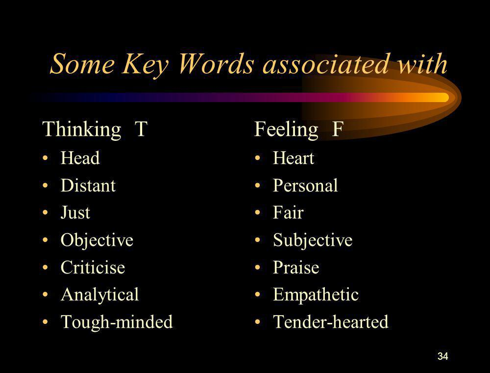 34 Some Key Words associated with Thinking T Head Distant Just Objective Criticise Analytical Tough-minded Feeling F Heart Personal Fair Subjective Pr