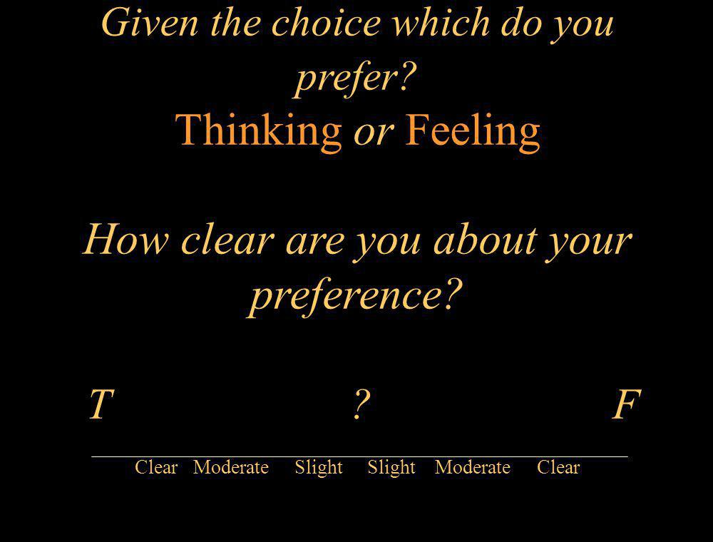 Given the choice which do you prefer? Thinking or Feeling How clear are you about your preference? T ? F Clear Moderate Slight Slight Moderate Clear