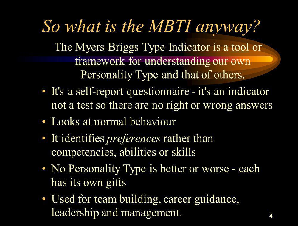 4 So what is the MBTI anyway? The Myers-Briggs Type Indicator is a tool or framework for understanding our own Personality Type and that of others. It