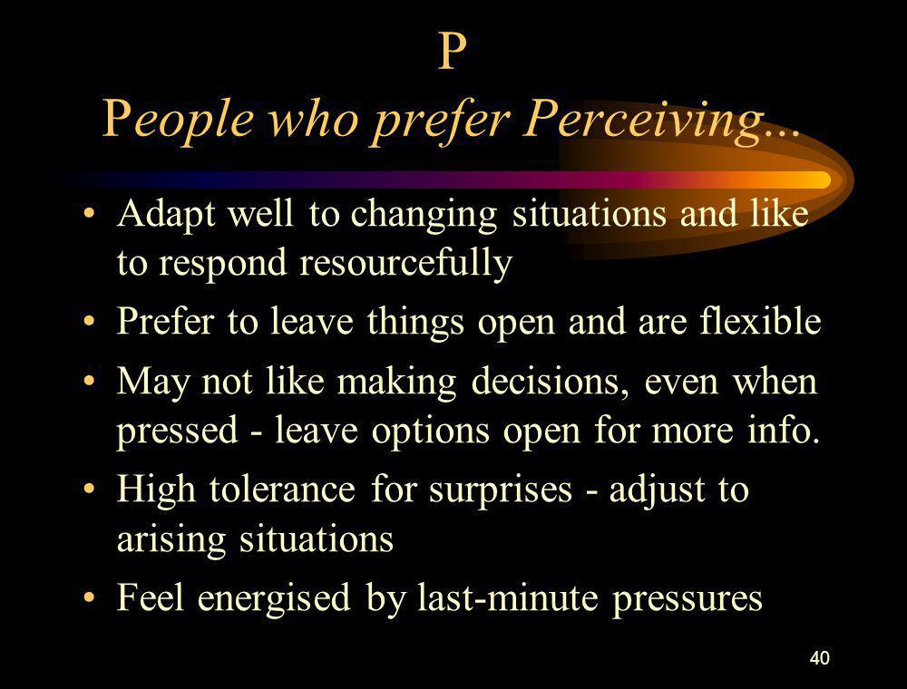 40 P People who prefer Perceiving... Adapt well to changing situations and like to respond resourcefully Prefer to leave things open and are flexible