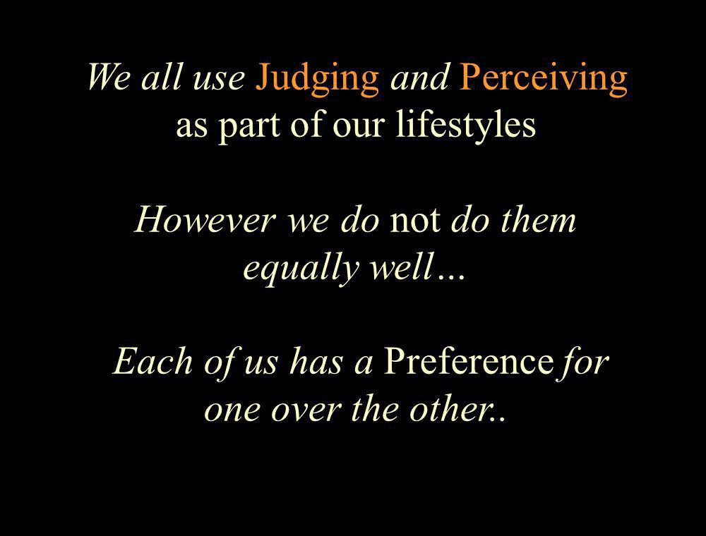 We all use Judging and Perceiving as part of our lifestyles However we do not do them equally well… Each of us has a Preference for one over the other