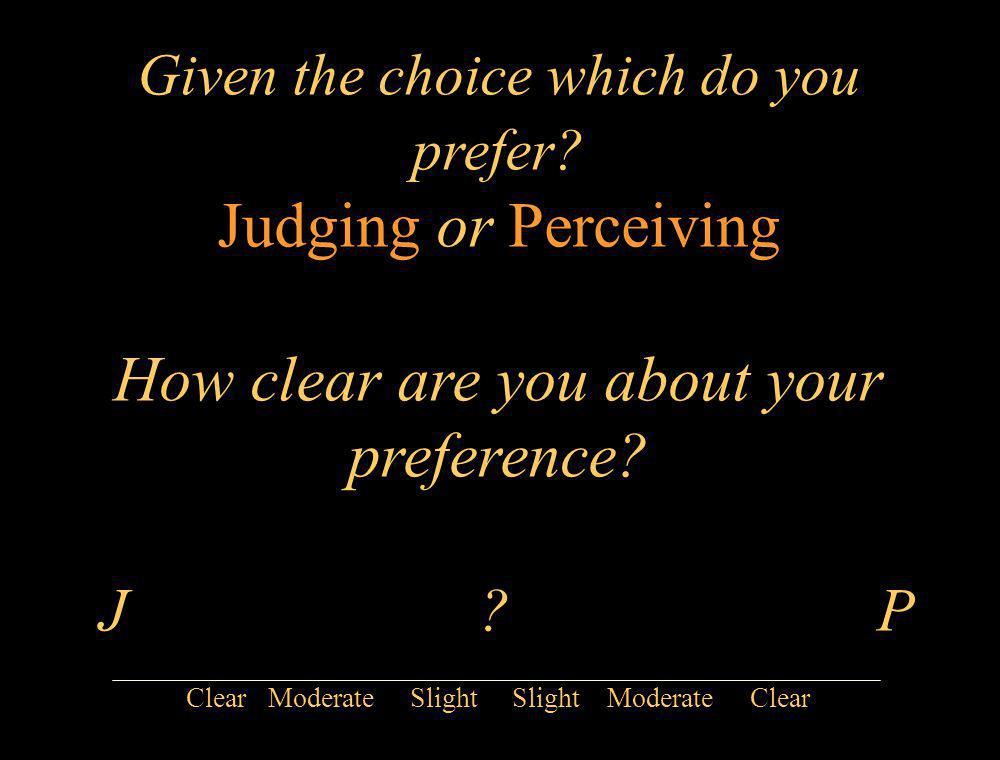 Given the choice which do you prefer? Judging or Perceiving How clear are you about your preference? J ? P Clear Moderate Slight Slight Moderate Clear