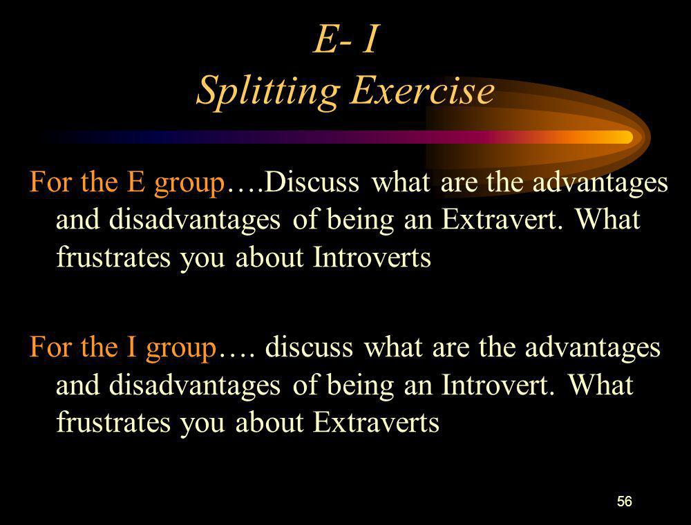 56 E- I Splitting Exercise For the E group….Discuss what are the advantages and disadvantages of being an Extravert. What frustrates you about Introve