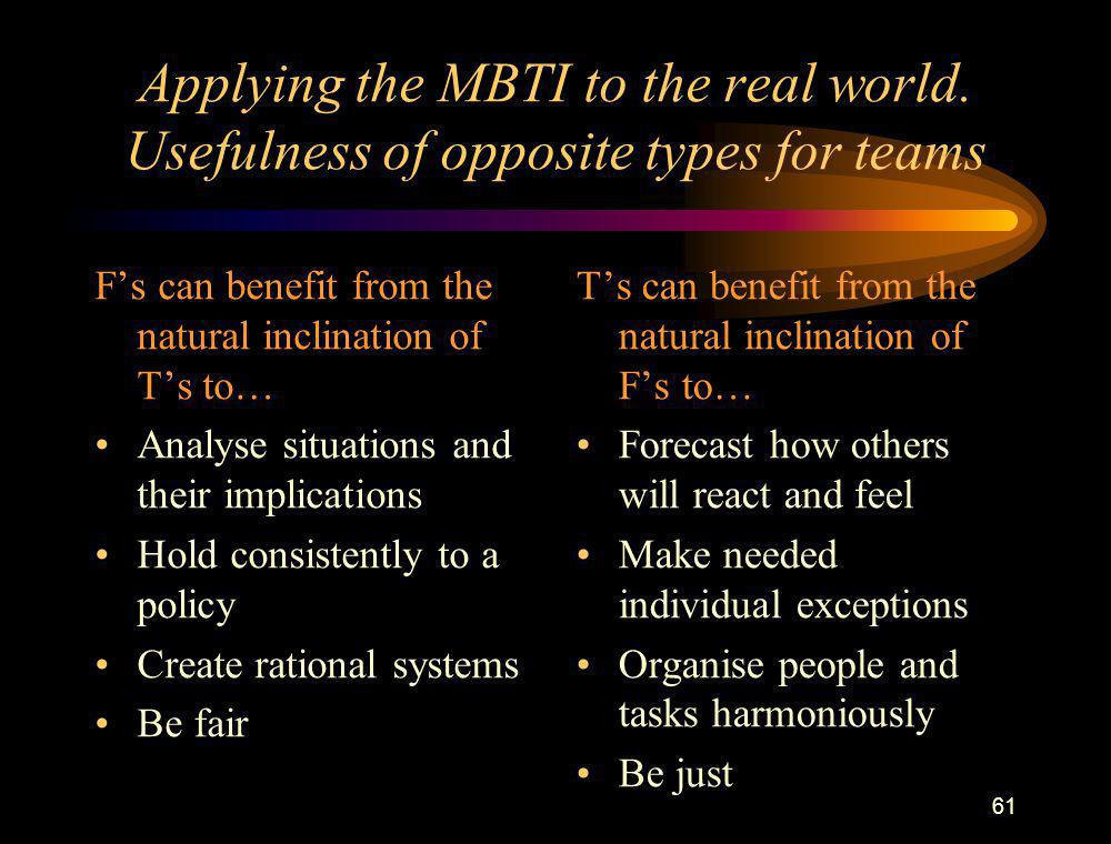 61 Applying the MBTI to the real world. Usefulness of opposite types for teams F's can benefit from the natural inclination of T's to… Analyse situati