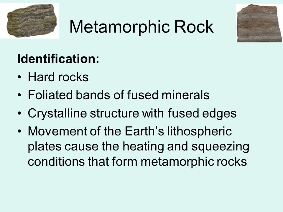 Metamorphic Rock Identification: Hard rocks Foliated bands of fused minerals Crystalline structure with fused edges Movement of the Earth's lithospher
