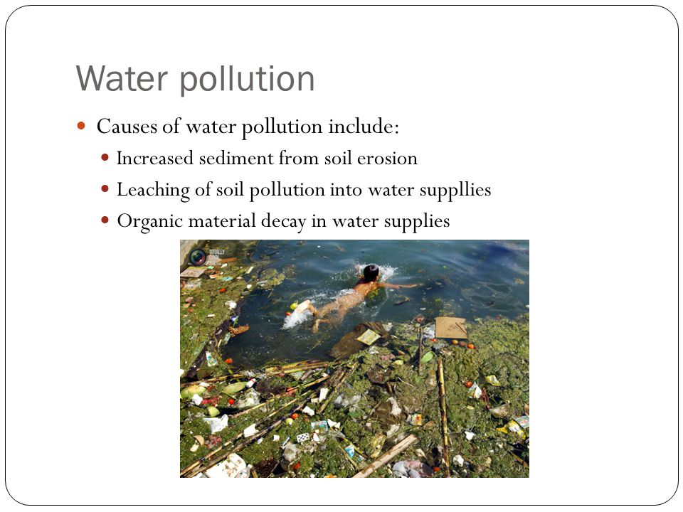 Water pollution Causes of water pollution include: Increased sediment from soil erosion Leaching of soil pollution into water suppllies Organic material decay in water supplies