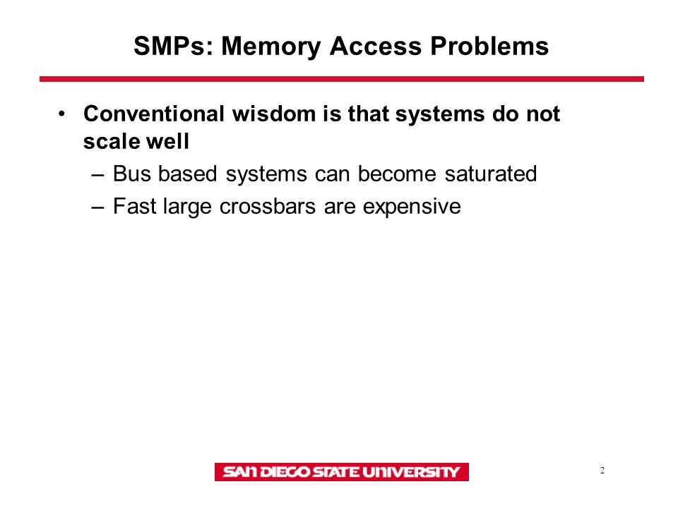 2 SMPs: Memory Access Problems Conventional wisdom is that systems do not scale well –Bus based systems can become saturated –Fast large crossbars are expensive