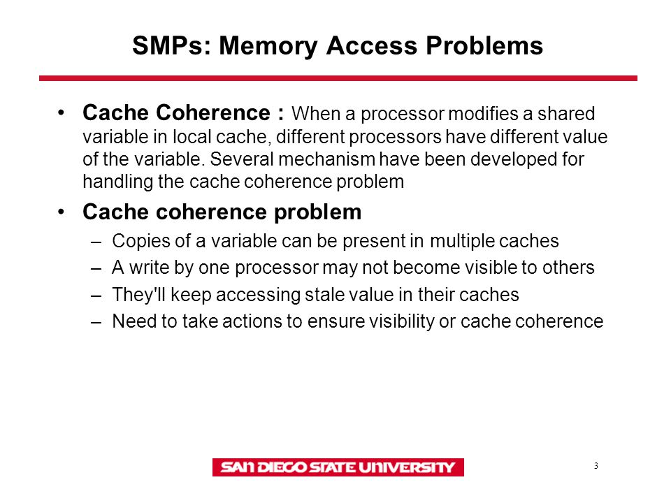 3 SMPs: Memory Access Problems Cache Coherence : When a processor modifies a shared variable in local cache, different processors have different value of the variable.