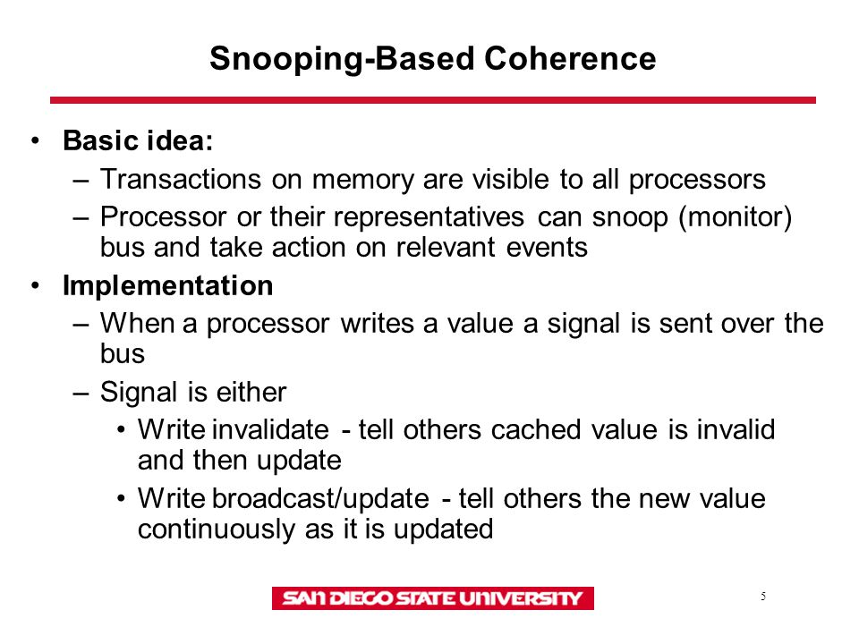 5 Snooping-Based Coherence Basic idea: –Transactions on memory are visible to all processors –Processor or their representatives can snoop (monitor) bus and take action on relevant events Implementation –When a processor writes a value a signal is sent over the bus –Signal is either Write invalidate - tell others cached value is invalid and then update Write broadcast/update - tell others the new value continuously as it is updated
