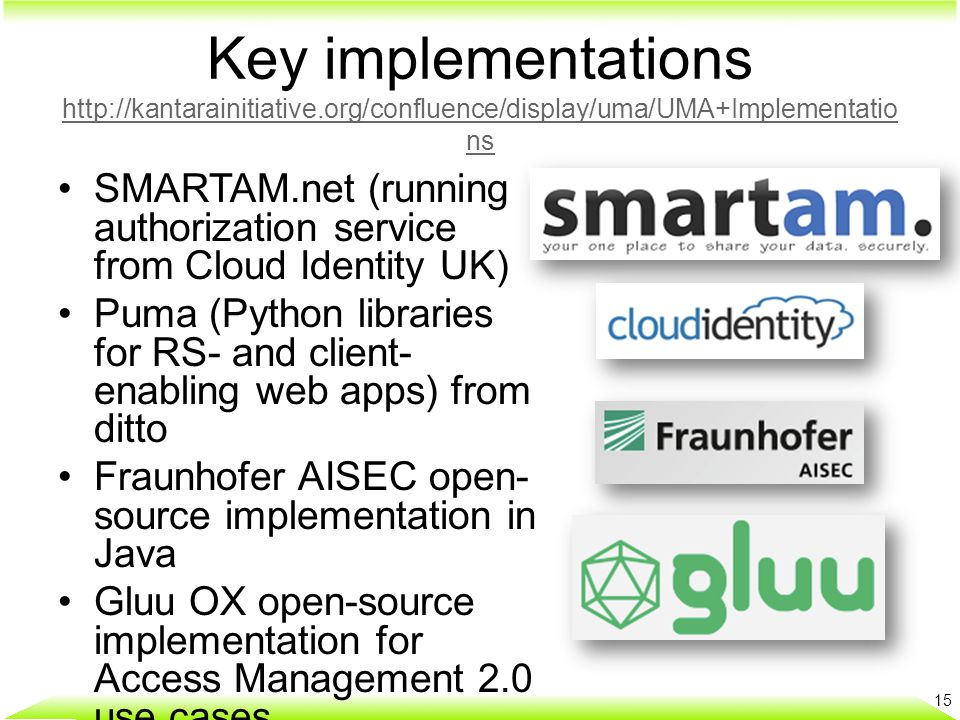 Key implementations http://kantarainitiative.org/confluence/display/uma/UMA+Implementatio ns http://kantarainitiative.org/confluence/display/uma/UMA+Implementatio ns SMARTAM.net (running authorization service from Cloud Identity UK) Puma (Python libraries for RS- and client- enabling web apps) from ditto Fraunhofer AISEC open- source implementation in Java Gluu OX open-source implementation for Access Management 2.0 use cases 15