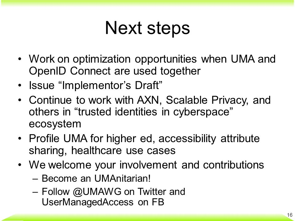 Next steps Work on optimization opportunities when UMA and OpenID Connect are used together Issue Implementor's Draft Continue to work with AXN, Scalable Privacy, and others in trusted identities in cyberspace ecosystem Profile UMA for higher ed, accessibility attribute sharing, healthcare use cases We welcome your involvement and contributions –Become an UMAnitarian.
