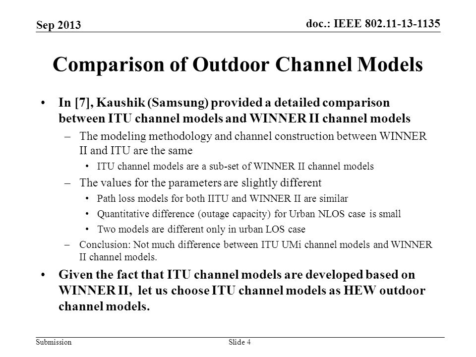 doc.: IEEE 802.11-13-1135 Submission Comparison of Outdoor Channel Models In [7], Kaushik (Samsung) provided a detailed comparison between ITU channel models and WINNER II channel models –The modeling methodology and channel construction between WINNER II and ITU are the same ITU channel models are a sub-set of WINNER II channel models –The values for the parameters are slightly different Path loss models for both IITU and WINNER II are similar Quantitative difference (outage capacity) for Urban NLOS case is small Two models are different only in urban LOS case –Conclusion: Not much difference between ITU UMi channel models and WINNER II channel models.