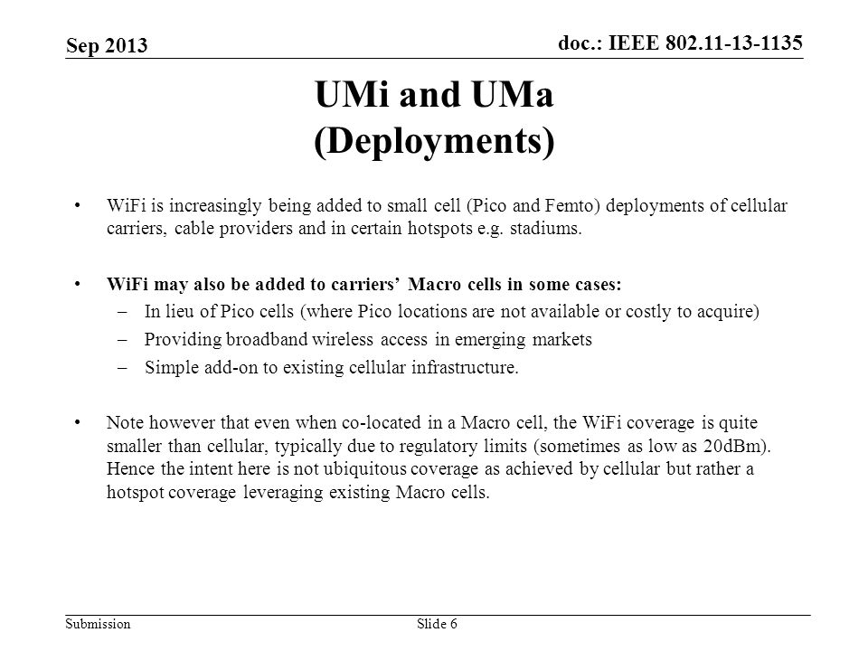 doc.: IEEE 802.11-13-1135 Submission UMi and UMa (Deployments) WiFi is increasingly being added to small cell (Pico and Femto) deployments of cellular carriers, cable providers and in certain hotspots e.g.