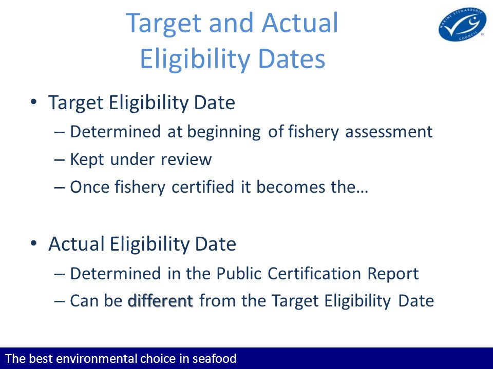 The best environmental choice in seafood Target and Actual Eligibility Dates Target Eligibility Date – Determined at beginning of fishery assessment –