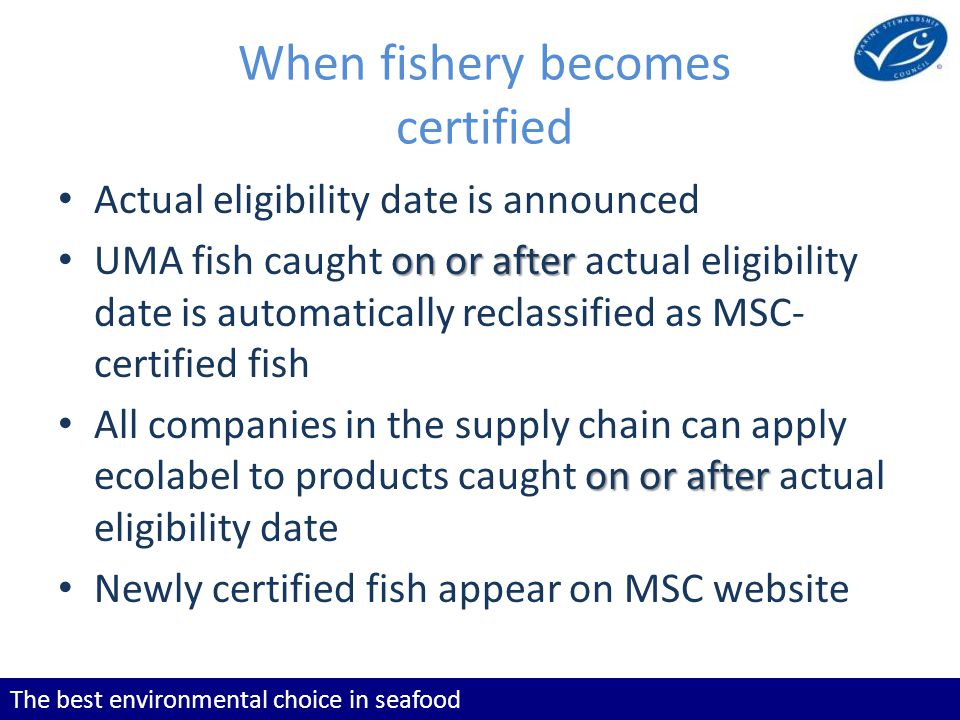 The best environmental choice in seafood When fishery becomes certified Actual eligibility date is announced on or after UMA fish caught on or after a