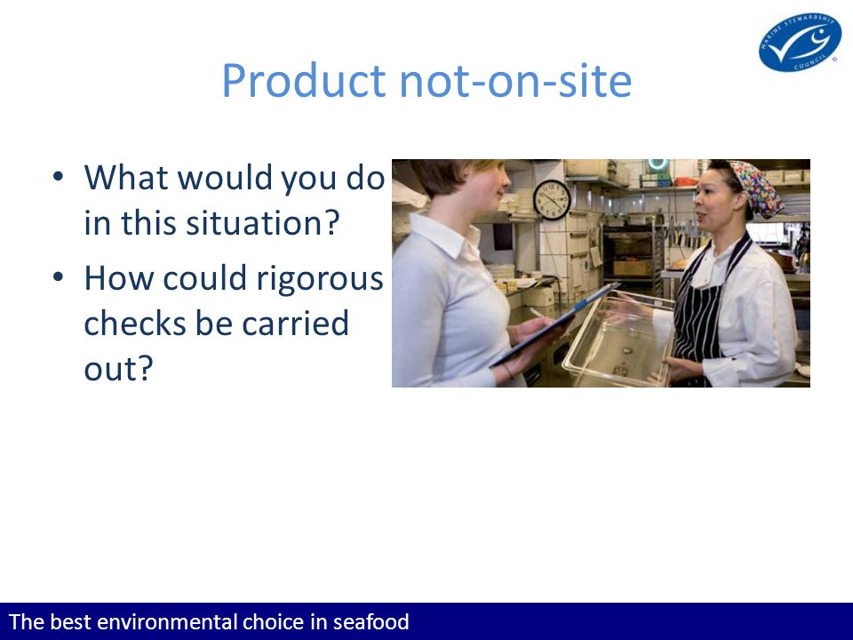 The best environmental choice in seafood Product not-on-site What would you do in this situation? How could rigorous checks be carried out?