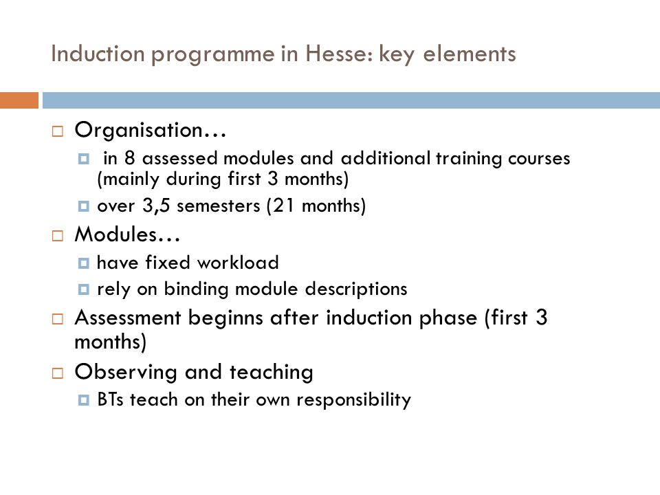 Induction programme in Hesse: key elements  Organisation…  in 8 assessed modules and additional training courses (mainly during first 3 months)  over 3,5 semesters (21 months)  Modules…  have fixed workload  rely on binding module descriptions  Assessment beginns after induction phase (first 3 months)  Observing and teaching  BTs teach on their own responsibility