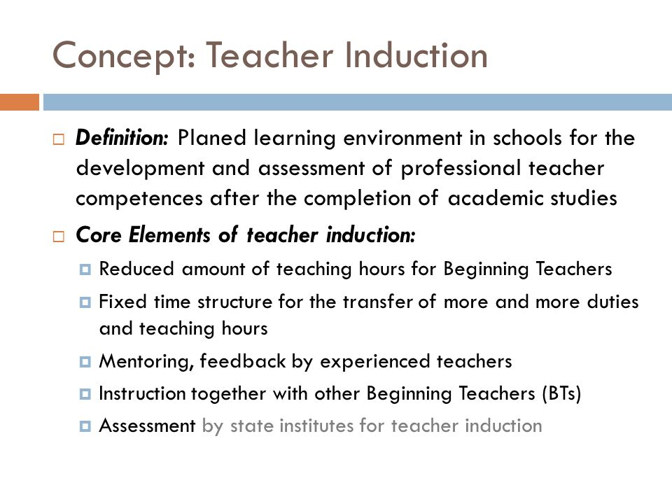 Concept: Teacher Induction  Definition: Planed learning environment in schools for the development and assessment of professional teacher competences after the completion of academic studies  Core Elements of teacher induction:  Reduced amount of teaching hours for Beginning Teachers  Fixed time structure for the transfer of more and more duties and teaching hours  Mentoring, feedback by experienced teachers  Instruction together with other Beginning Teachers (BTs)  Assessment by state institutes for teacher induction
