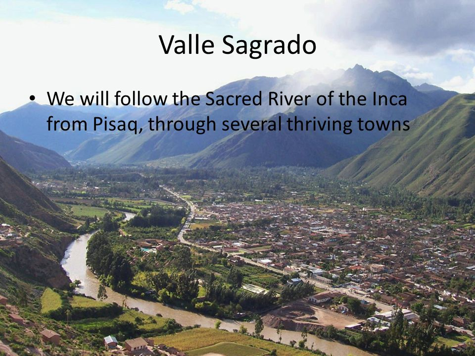 Valle Sagrado We will follow the Sacred River of the Inca from Pisaq, through several thriving towns