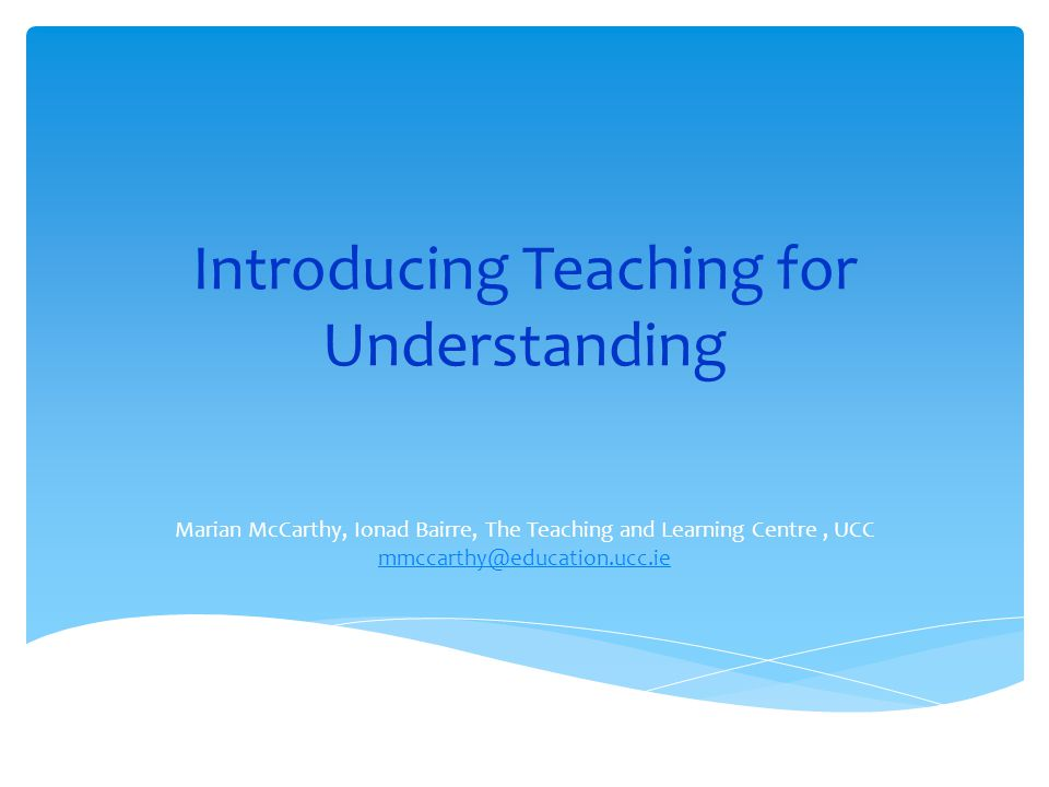 Introducing Teaching for Understanding Marian McCarthy, Ionad Bairre, The Teaching and Learning Centre, UCC mmccarthy@education.ucc.ie