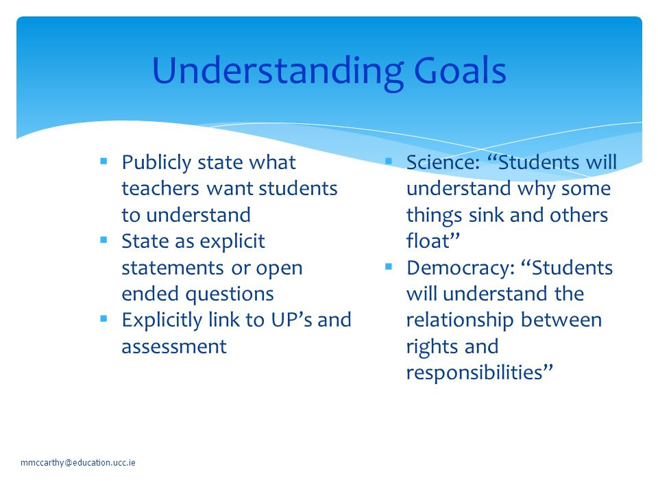 Understanding Goals mmccarthy@education.ucc.ie  Publicly state what teachers want students to understand  State as explicit statements or open ended questions  Explicitly link to UP's and assessment  Science: Students will understand why some things sink and others float  Democracy: Students will understand the relationship between rights and responsibilities