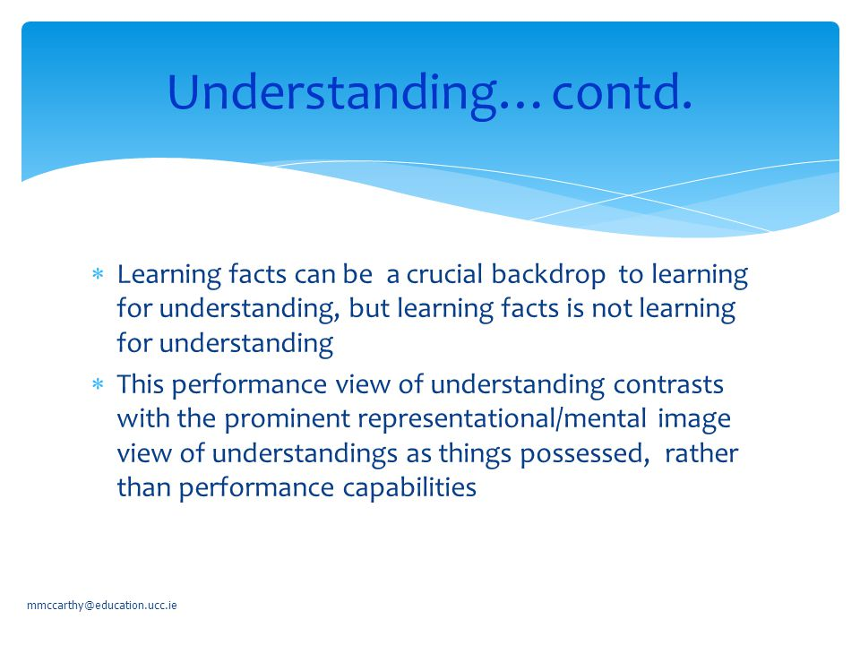  Learning facts can be a crucial backdrop to learning for understanding, but learning facts is not learning for understanding  This performance view of understanding contrasts with the prominent representational/mental image view of understandings as things possessed, rather than performance capabilities mmccarthy@education.ucc.ie Understanding…contd.