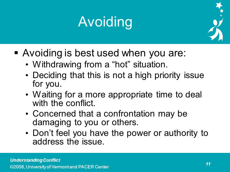 12 Understanding Conflict ©2008, University of Vermont and PACER Center Avoiding  Personal and/or Professional Costs to Avoiding Conflict Important decisions may happen without your input.