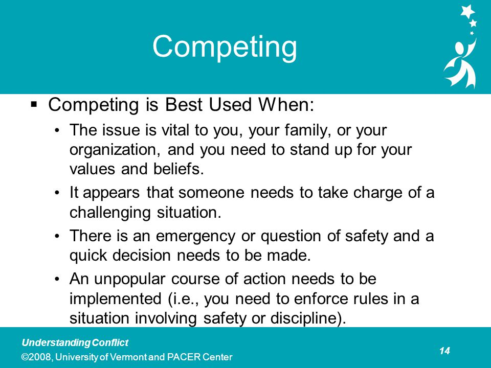 15 Understanding Conflict ©2008, University of Vermont and PACER Center Competing  Personal and Professional Costs  This style generally sets up win-lose situations.