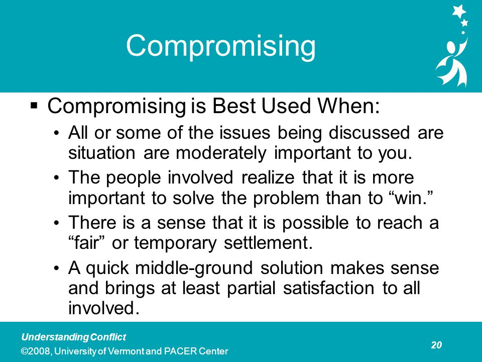 21 Understanding Conflict ©2008, University of Vermont and PACER Center Compromising  Personal and Professional Costs Compromises may cover up the real issues and lead to a future power struggle.
