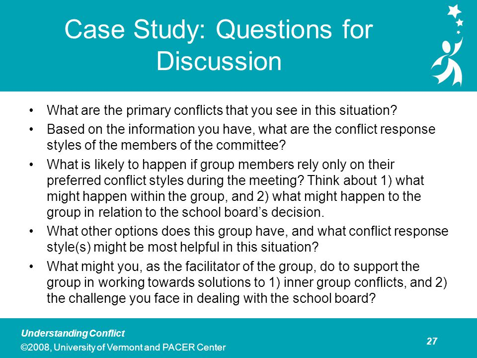 27 Understanding Conflict ©2008, University of Vermont and PACER Center Case Study: Questions for Discussion What are the primary conflicts that you s