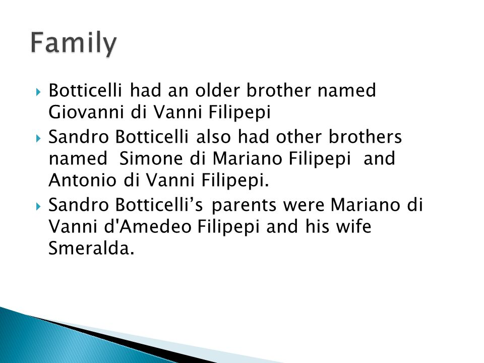  His name is Sandro Botticelli  His real name is Alessandro de Mariano di Vanni Filipepi  Botticelli is Italian and he lived in the Italian Renaissance, Renaissance, and Florentine School periods.