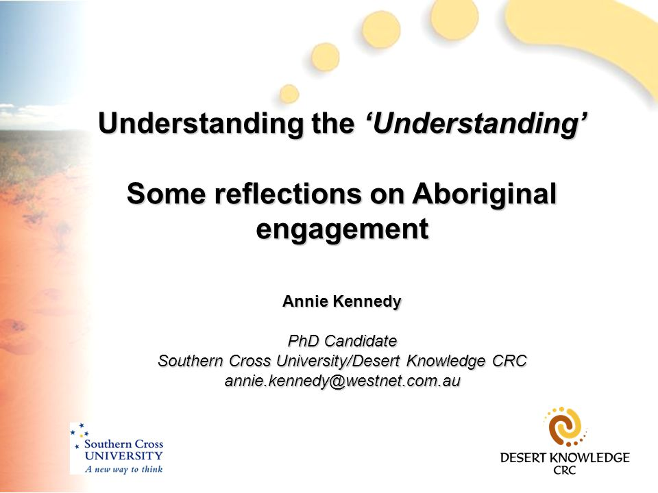 Understanding the 'Understanding' Some reflections on Aboriginal engagement Annie Kennedy PhD Candidate Southern Cross University/Desert Knowledge CRC