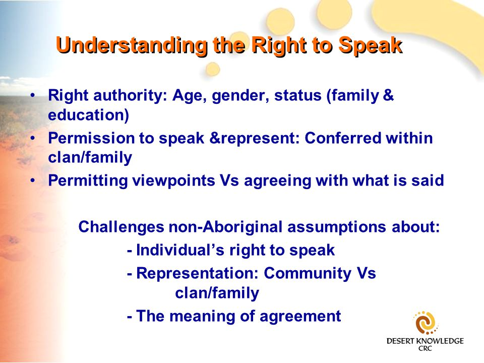 Understanding the Right to Speak Right authority: Age, gender, status (family & education) Permission to speak &represent: Conferred within clan/family Permitting viewpoints Vs agreeing with what is said Challenges non-Aboriginal assumptions about: - Individual's right to speak - Representation: Community Vs clan/family - The meaning of agreement