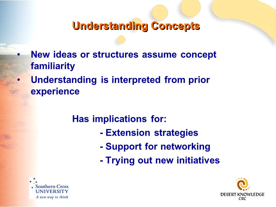 Understanding Concepts New ideas or structures assume concept familiarity Understanding is interpreted from prior experience Has implications for: - Extension strategies - Support for networking - Trying out new initiatives