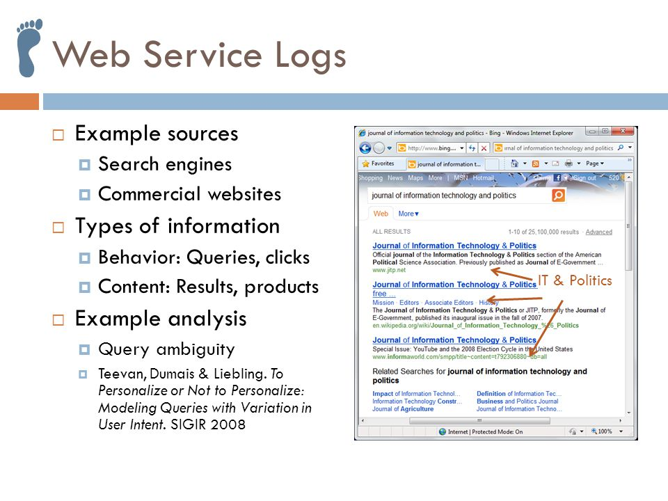 Web Service Logs  Example sources  Search engines  Commercial websites  Types of information  Behavior: Queries, clicks  Content: Results, products  Example analysis  Query ambiguity  Teevan, Dumais & Liebling.
