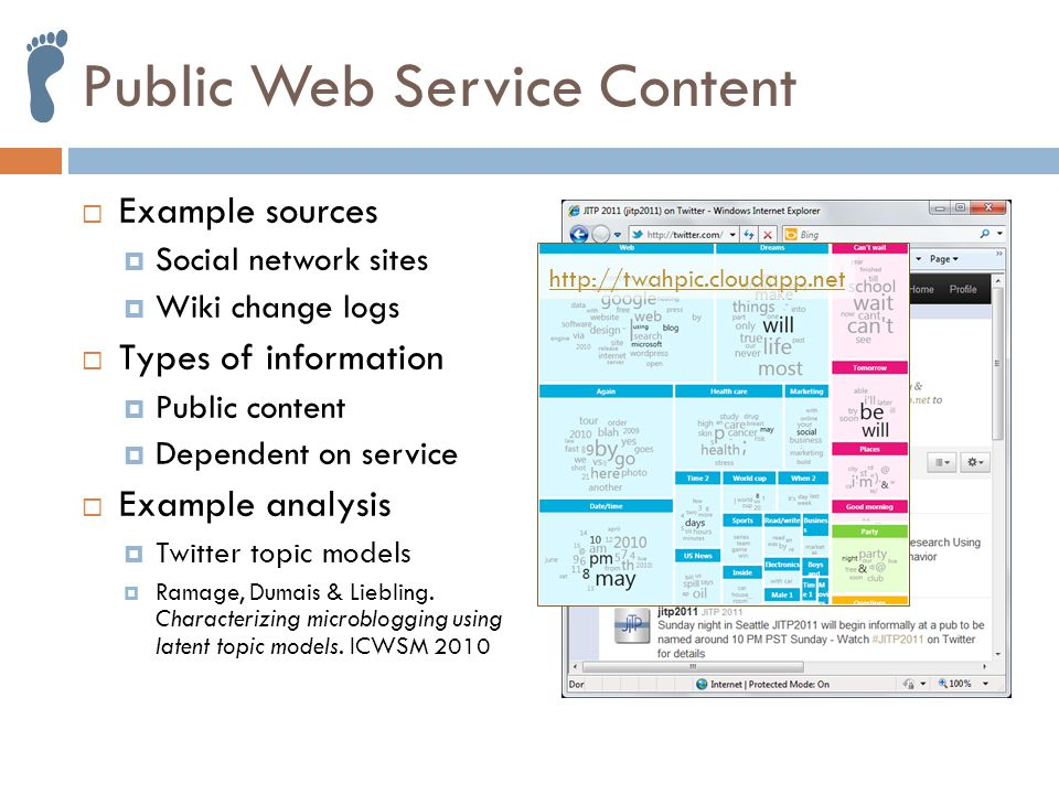 Public Web Service Content  Example sources  Social network sites  Wiki change logs  Types of information  Public content  Dependent on service  Example analysis  Twitter topic models  Ramage, Dumais & Liebling.
