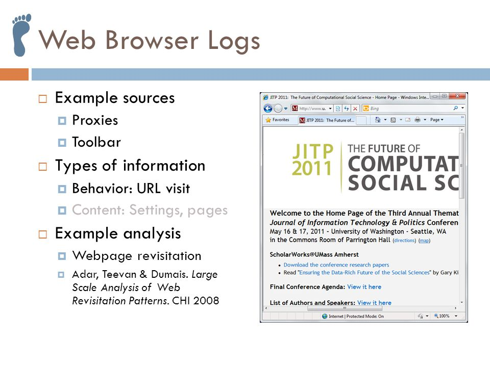 Web Browser Logs  Example sources  Proxies  Toolbar  Types of information  Behavior: URL visit  Content: Settings, pages  Example analysis  Webpage revisitation  Adar, Teevan & Dumais.