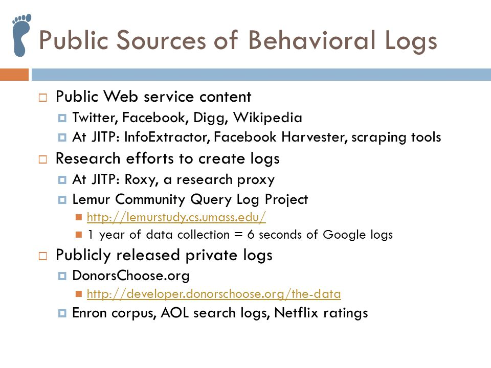 Public Sources of Behavioral Logs  Public Web service content  Twitter, Facebook, Digg, Wikipedia  At JITP: InfoExtractor, Facebook Harvester, scraping tools  Research efforts to create logs  At JITP: Roxy, a research proxy  Lemur Community Query Log Project http://lemurstudy.cs.umass.edu/ 1 year of data collection = 6 seconds of Google logs  Publicly released private logs  DonorsChoose.org http://developer.donorschoose.org/the-data  Enron corpus, AOL search logs, Netflix ratings