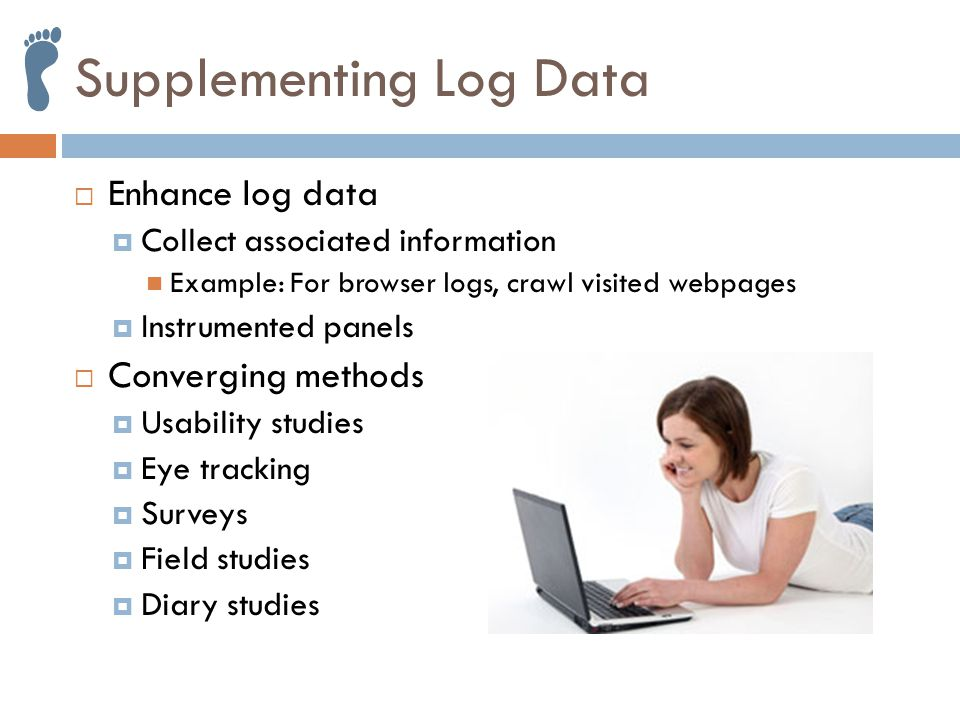 Supplementing Log Data  Enhance log data  Collect associated information Example: For browser logs, crawl visited webpages  Instrumented panels  Converging methods  Usability studies  Eye tracking  Surveys  Field studies  Diary studies