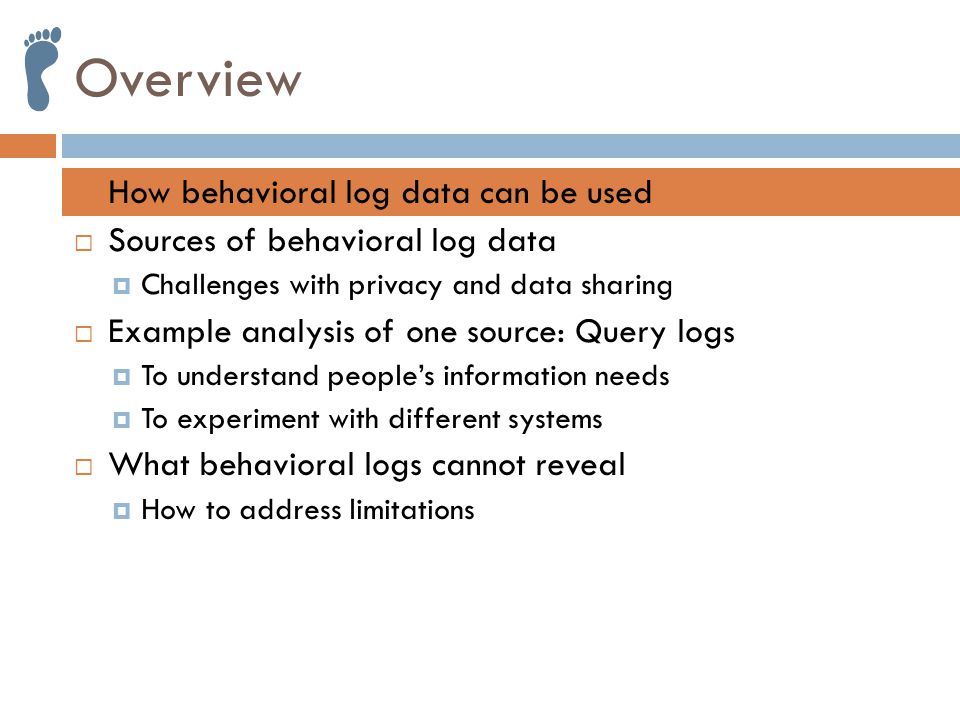 Overview  How behavioral log data can be used  Sources of behavioral log data  Challenges with privacy and data sharing  Example analysis of one source: Query logs  To understand people's information needs  To experiment with different systems  What behavioral logs cannot reveal  How to address limitations