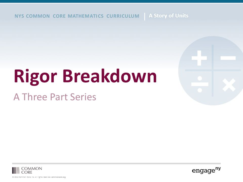 © 2012 Common Core, Inc. All rights reserved. commoncore.org NYS COMMON CORE MATHEMATICS CURRICULUM Rigor Breakdown A Three Part Series