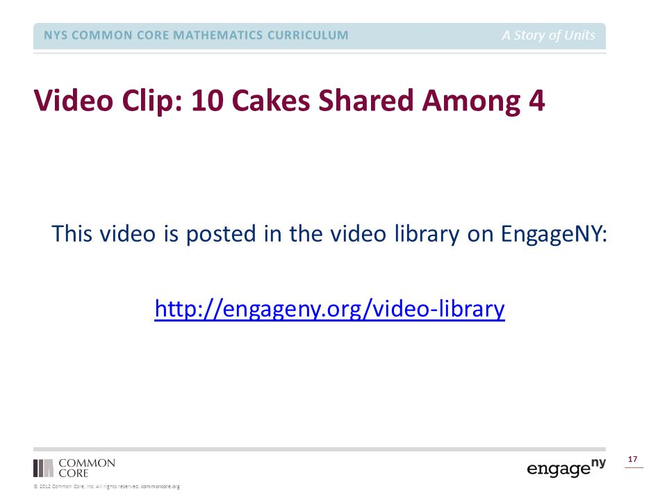 © 2012 Common Core, Inc. All rights reserved. commoncore.org NYS COMMON CORE MATHEMATICS CURRICULUM A Story of Units Video Clip: 10 Cakes Shared Among