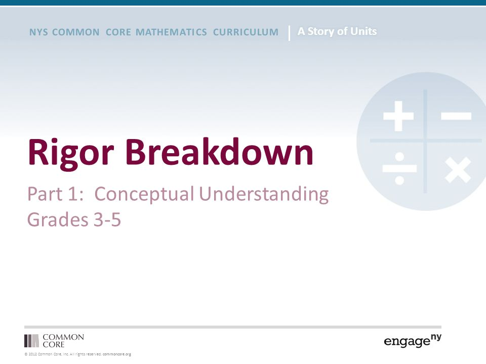© 2012 Common Core, Inc. All rights reserved. commoncore.org NYS COMMON CORE MATHEMATICS CURRICULUM Rigor Breakdown Part 1: Conceptual Understanding G