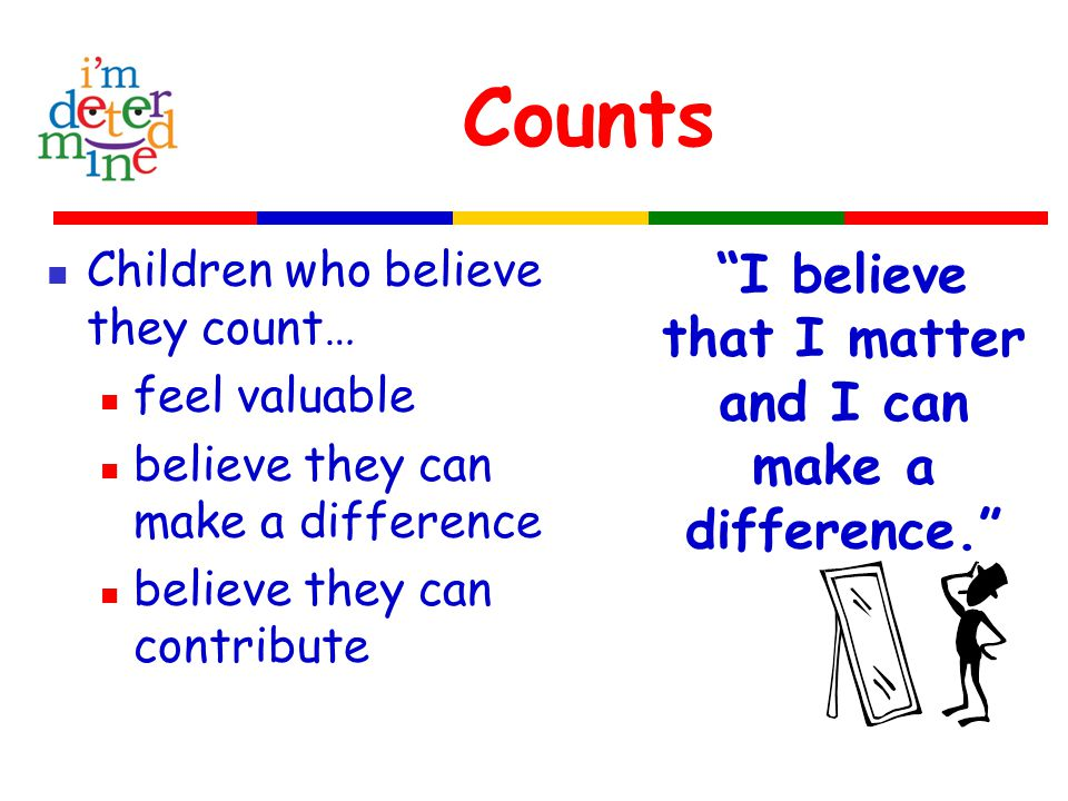 Counts Children who believe they count… feel valuable believe they can make a difference believe they can contribute I believe that I matter and I can make a difference.