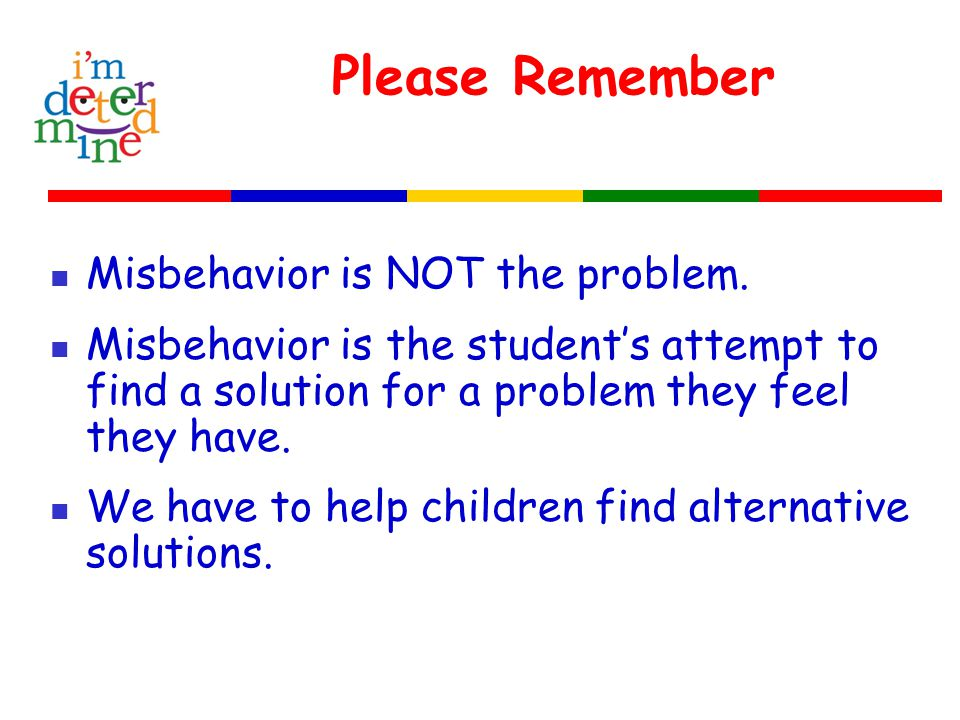 Misbehavior Students who feel not connected not capable they don't count no courage Act out by seeking attention seeking power seeking revenge seeking avoidance