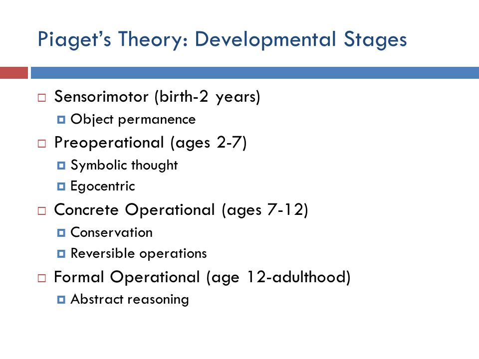 Piaget's Theory: Developmental Stages  Sensorimotor (birth-2 years)  Object permanence  Preoperational (ages 2-7)  Symbolic thought  Egocentric 