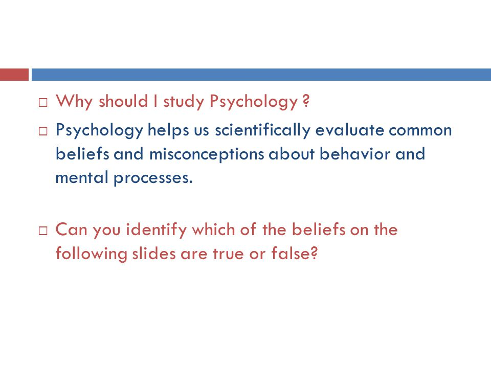  Why should I study Psychology ?  Psychology helps us scientifically evaluate common beliefs and misconceptions about behavior and mental processes.